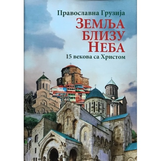 Zemlja blizu neba: Pravoslavna Gruzija: 15 vekova s Hristom